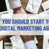 Why You Should Start Your Own Digital Marketing Agency